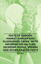 Pests of Garden, Market Garden and Glasshouse Crops - With Information on Flies, Eelworm, Moths, Spiders and Other Garden Pests