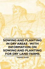 Sowing and Planting in Dry Areas - With Information on Sowing and Planting for Dry Land Farms