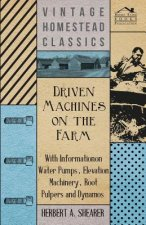 Driven Machines on the Farm - With Information on Water Pumps, Elevation Machinery, Root Pulpers and Dynamos