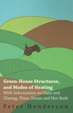 Green-House Structures, and Modes of Heating - With Information on Glass and Glazing, Flues, Steam and Hot-Beds