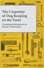The Carpentry of Dog Keeping on the Farm - Containing Information on Kennel Construction