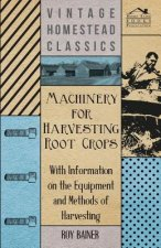 Machinery for Harvesting Root Crops - With Information on the Equipment and Methods of Harvesting