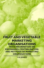 Fruit and Vegetable Marketing Organisations - With Information on Exchanges, Centralisation, and Methods of Marketing Organisations