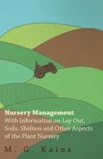 Nursery Management - With Information on Lay Out, Soils, Shelters and Other Aspects of the Plant Nursery