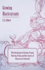 Growing Blackcurrants - With Information on Planting, Pruning, Watering, Picking and Other Aspects of Blackcurrant Cultivation