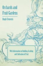 Orchards and Fruit Gardens - With Information on Budding, Grafting and Cultivation of Fruit