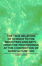 The True Relation of Science to the Industries and Arts - From the Proceedings at the Convention of Agriculture 1883