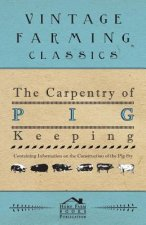 The Carpentry of Pig Keeping - Containing Information on the Construction of the Pig Sty