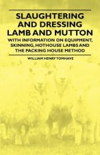 Slaughtering and Dressing Lamb and Mutton - With Information on Equipment, Skinning, Hothouse Lambs and the Packing House Method
