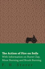 The Action of Fire on Soils - With Information on Burnt Clay, Moor Burning and Brush Burning