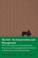 The Soil - Its Conservation and Management - With Information on Classification, Practices and Geographical Distribution of Soils Across the United St