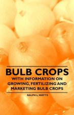 Bulb Crops - With Information on Growing, Fertilizing and Marketing Bulb Crops