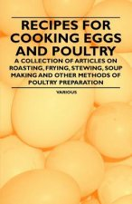 Recipes for Cooking Eggs and Poultry - A Collection of Articles on Roasting, Frying, Stewing, Soup Making and Other Methods of Poultry Preparation