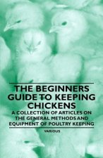The Beginner's Guide to Keeping Chickens - A Collection of Articles on the General Methods and Equipment of Poultry Keeping