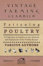Fattening Poultry - A Collection of Articles on the Methods and Equipment of the Poultry Keeper