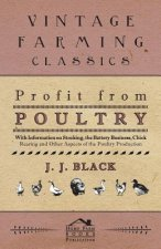 Profit from Poultry - With Information on Stocking, the Battery Business, Chick Rearing and Other Aspects of the Poultry Production