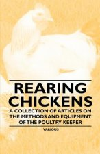 Rearing Chickens - A Collection of Articles on the Methods and Equipment of the Poultry Keeper