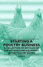 Starting a Poultry Business - A Collection of Articles on the Methods and Equipment of the Poultry Keeper
