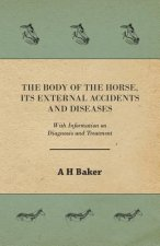 The Body of the Horse, Its External Accidents and Diseases - With Information on Diagnosis and Treatment