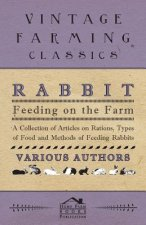 Rabbit Feeding on the Farm - A Collection of Articles on Rations, Types of Food and Methods of Feeding Rabbits