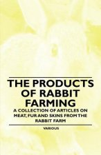 The Products of Rabbit Farming - A Collection of Articles on Meat, Fur and Skins from the Rabbit Farm