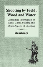Shooting by Field, Wood and Water - Containing Information on Guns, Game, Stalking and Other Aspects of Shooting