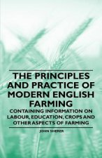 The Principles and Practice of Modern English Farming - Containing Information on Labour, Education, Crops and Other Aspects of Farming