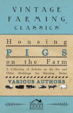 Housing Pigs on the Farm - A Collection of Articles on the Sty and Other Buildings for Housing Swine
