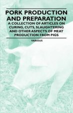 Pork Production and Preparation - A Collection of Articles on Curing, Cuts, Slaughtering and Other Aspects of Meat Production from Pigs