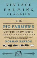 The Pig Farmer's Veterinary Book - A Complete Guide to the Farm Treatment and Control of Pig Diseases