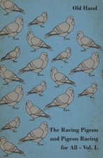 The Racing Pigeon and Pigeon Racing for All - Vol. I.