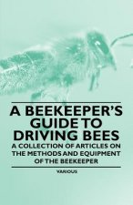 A Beekeeper's Guide to Driving Bees - A Collection of Articles on the Methods and Equipment of the Beekeeper