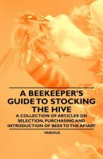 A Beekeeper's Guide to Stocking the Hive - A Collection of Articles on Selection, Purchasing and Introduction of Bees to the Apiary