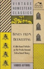 Honey from Beekeeping - A Collection of Articles on the Production and Extraction of Honey