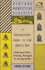 A Beekeeper's Guide to the Queen Bee - A Collection of Articles on Rearing, Housing and Re-Queening the Hive