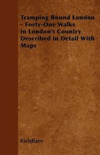 Tramping Round London - Forty-One Walks in London's Country Described in Detail with Maps