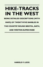 Hike-Tracks in the West - Being Detailed Descriptions (With Maps) of Twenty-Five Rambles in the Country Round Bristol, Bath, And Weston-Super-Mare