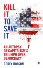 Kill It to Save It: The Triumph of Capitalism Over American Democracy