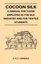Cocoon Silk - A Manual for Those Employed in the Silk Industry and for Textile Students