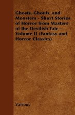 Ghosts, Ghouls, and Monsters - Short Stories of Horror from Masters of the Devilish Tale - Volume II (Fantasy and Horror Classics)