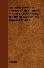 Excellent Stories of Terrible Things - Short Stories of Terror to Chill the Blood (Fantasy and Horror Classics)