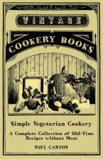 Simple Vegetarian Cookery - A Complete Collection of Old-Time Recipes Without Meat