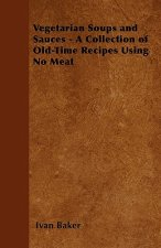Vegetarian Soups and Sauces - A Collection of Old-Time Recipes Using No Meat