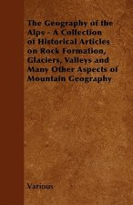 The Geography of the Alps - A Collection of Historical Articles on Rock Formation, Glaciers, Valleys and Many Other Aspects of Mountain Geography