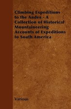 Climbing Expeditions to the Andes - A Collection of Historical Mountaineering Accounts of Expeditions to South America