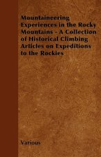 Mountaineering Experiences in the Rocky Mountains - A Collection of Historical Climbing Articles on Expeditions to the Rockies