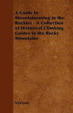 A Guide to Mountaineering in the Rockies - A Collection of Historical Climbing Guides to the Rocky Mountains
