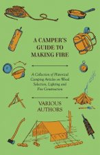 A Camper's Guide to Making Fire - A Collection of Historical Camping Articles on Wood Selection, Lighting and Fire Construction