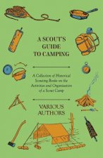 A Scout's Guide to Camping - A Collection of Historical Scouting Books on the Activities and Organisation of a Scout Camp