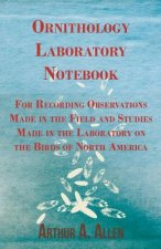 Ornithology Laboratory Notebook - For Recording Observations Made in the Field and Studies Made in the Laboratory on the Birds of North America